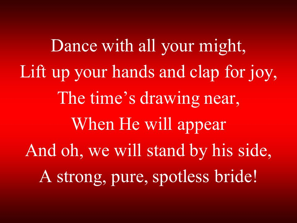Dance with all your might, Lift up your hands and clap for joy,