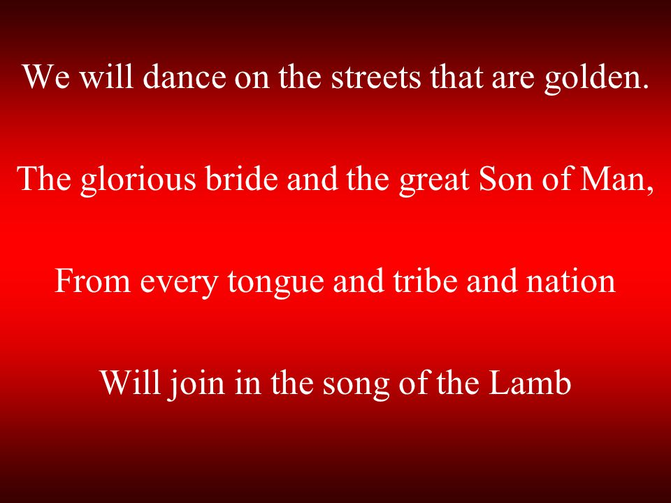 We will dance on the streets that are golden.