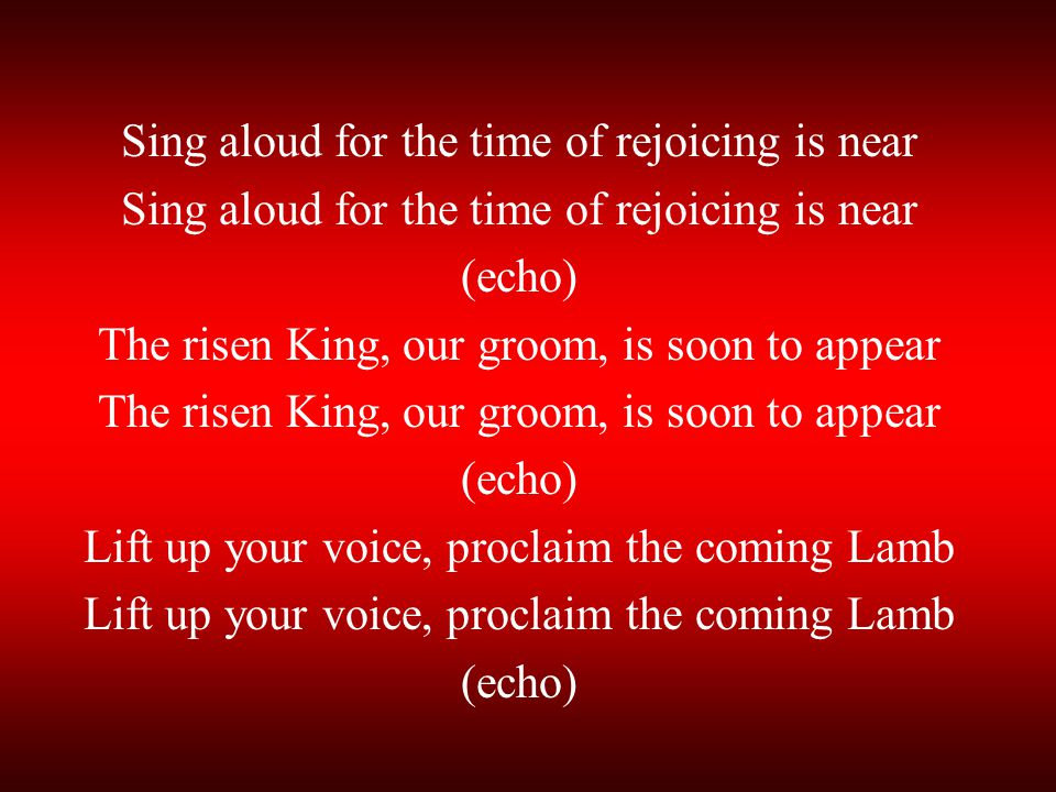 Sing aloud for the time of rejoicing is near (echo)