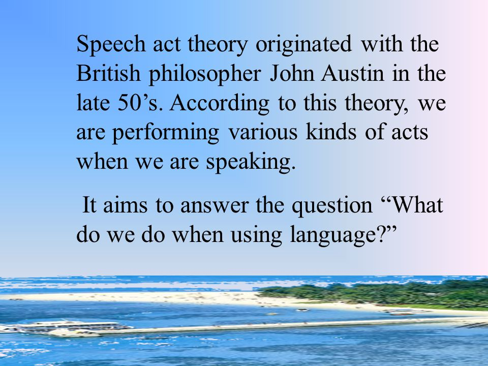 Speech act theory originated with the British philosopher John Austin in the late 50's. According to this theory, we are performing various kinds of acts when we are speaking.