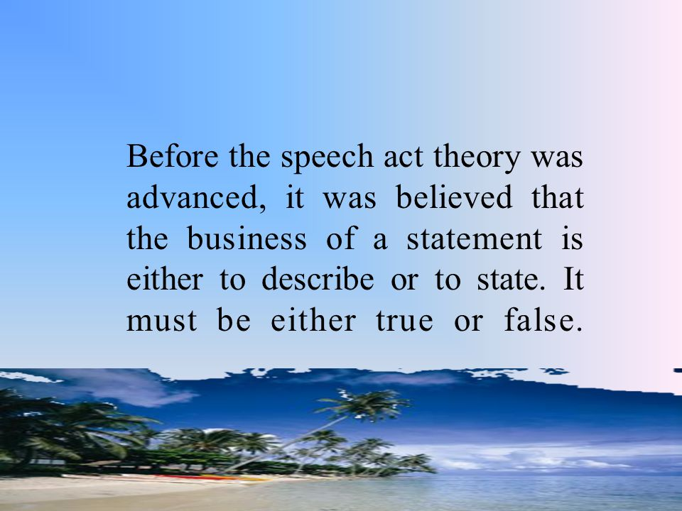 Before the speech act theory was advanced, it was believed that the business of a statement is either to describe or to state.