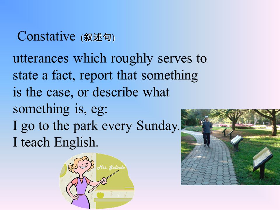 Constative (叙述句) utterances which roughly serves to state a fact, report that something is the case, or describe what something is, eg: