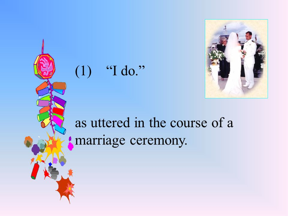 (1) I do. as uttered in the course of a marriage ceremony.