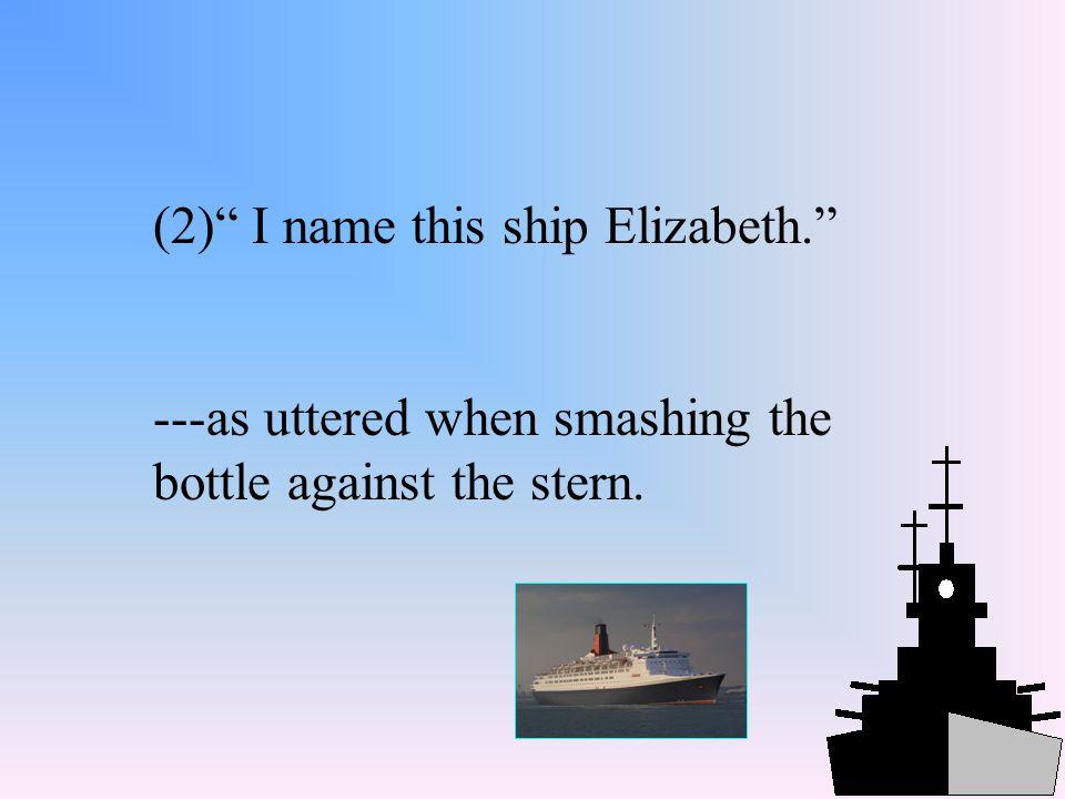 (2) I name this ship Elizabeth.