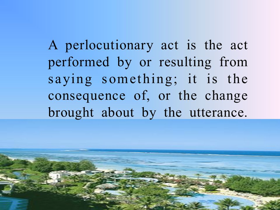 A perlocutionary act is the act performed by or resulting from saying something; it is the consequence of, or the change brought about by the utterance.