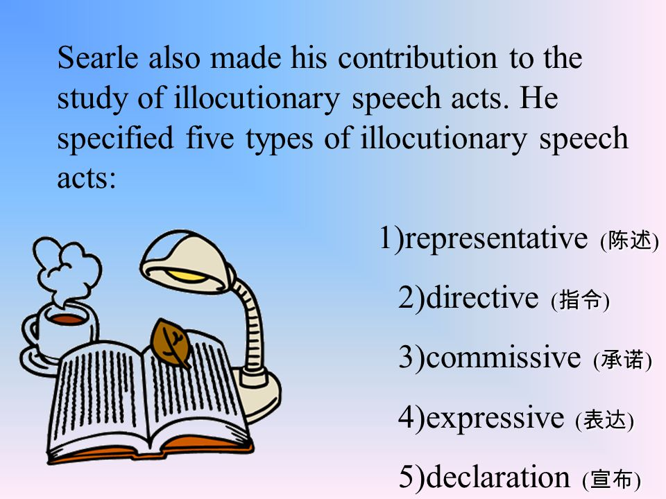 Searle also made his contribution to the study of illocutionary speech acts. He specified five types of illocutionary speech acts: