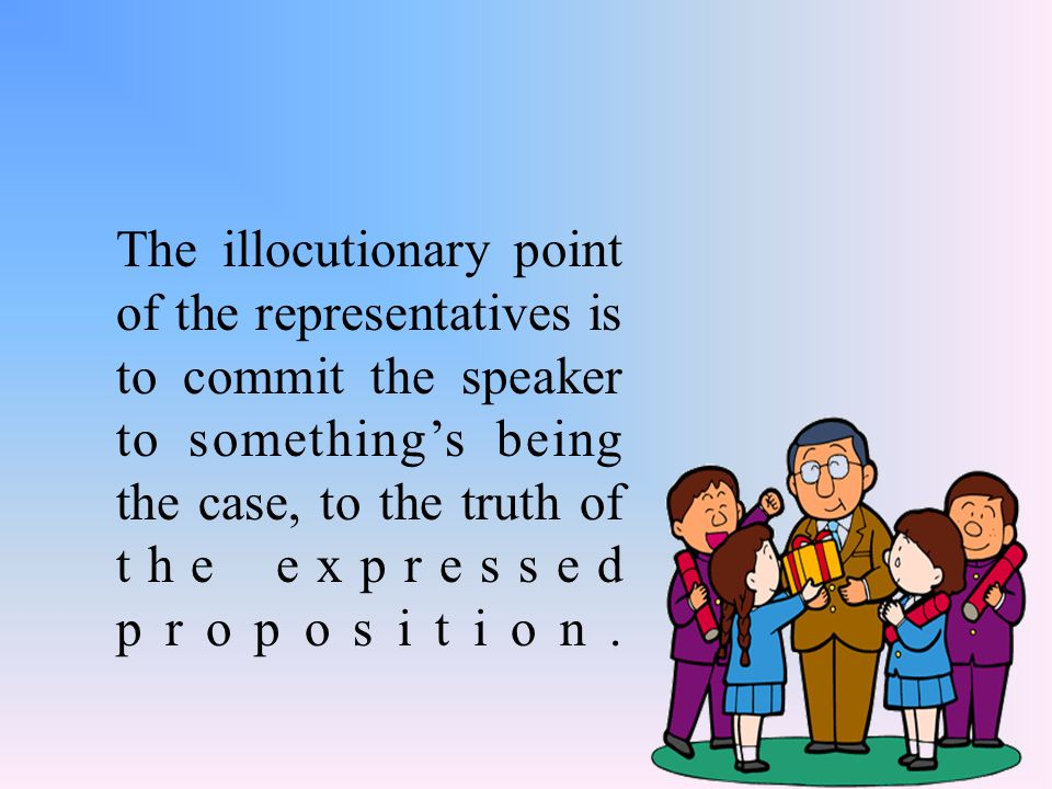 The illocutionary point of the representatives is to commit the speaker to something's being the case, to the truth of the expressed proposition.
