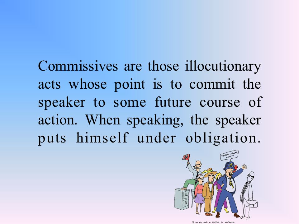 Commissives are those illocutionary acts whose point is to commit the speaker to some future course of action.
