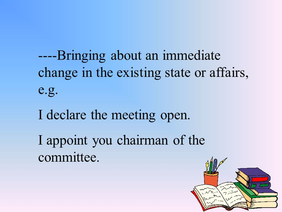 ----Bringing about an immediate change in the existing state or affairs, e.g.