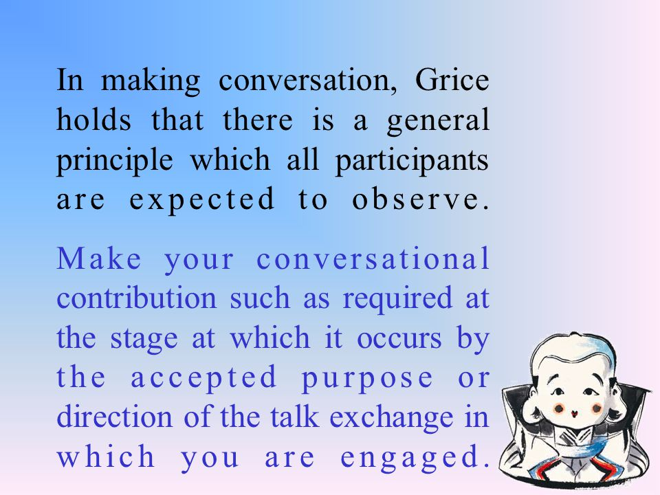 In making conversation, Grice holds that there is a general principle which all participants are expected to observe.