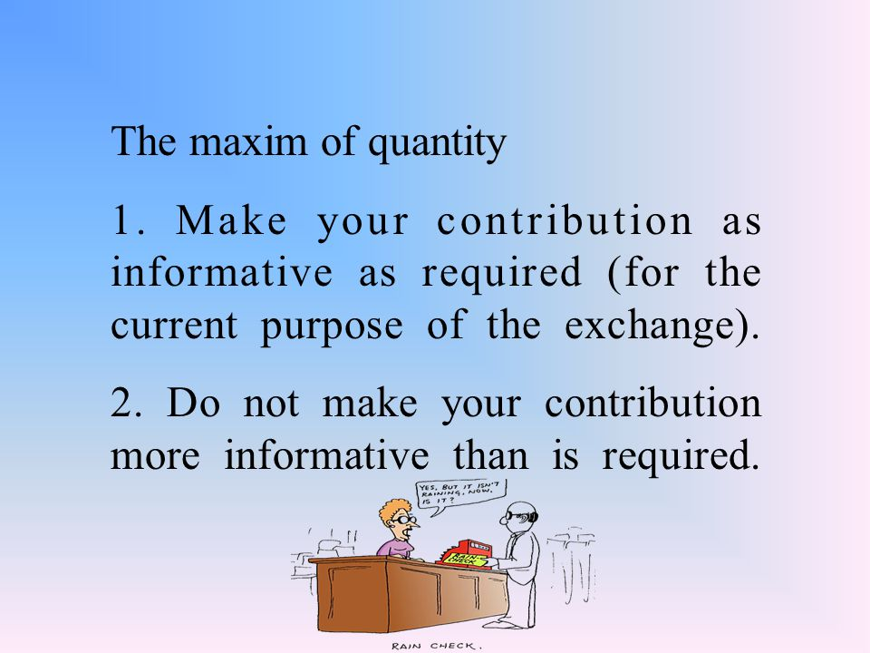 The maxim of quantity 1. Make your contribution as informative as required (for the current purpose of the exchange).