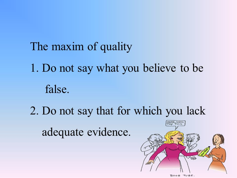 The maxim of quality 1. Do not say what you believe to be. false. 2. Do not say that for which you lack.
