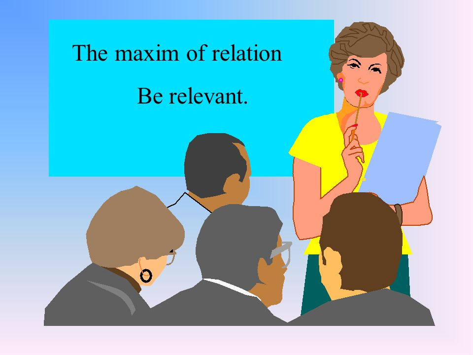 The maxim of relation Be relevant.