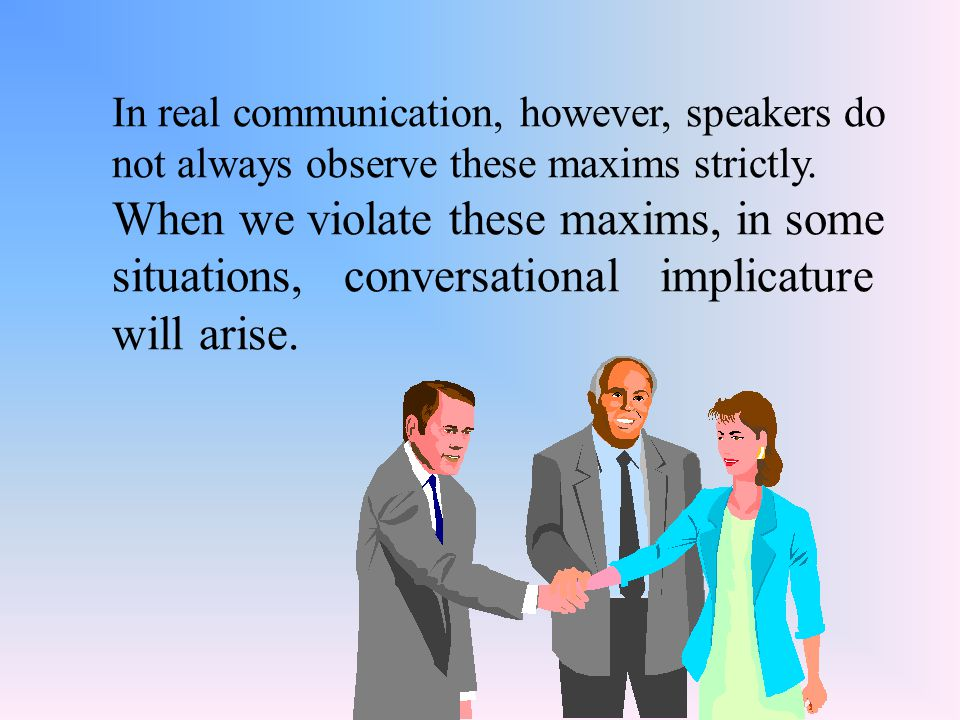 In real communication, however, speakers do not always observe these maxims strictly.