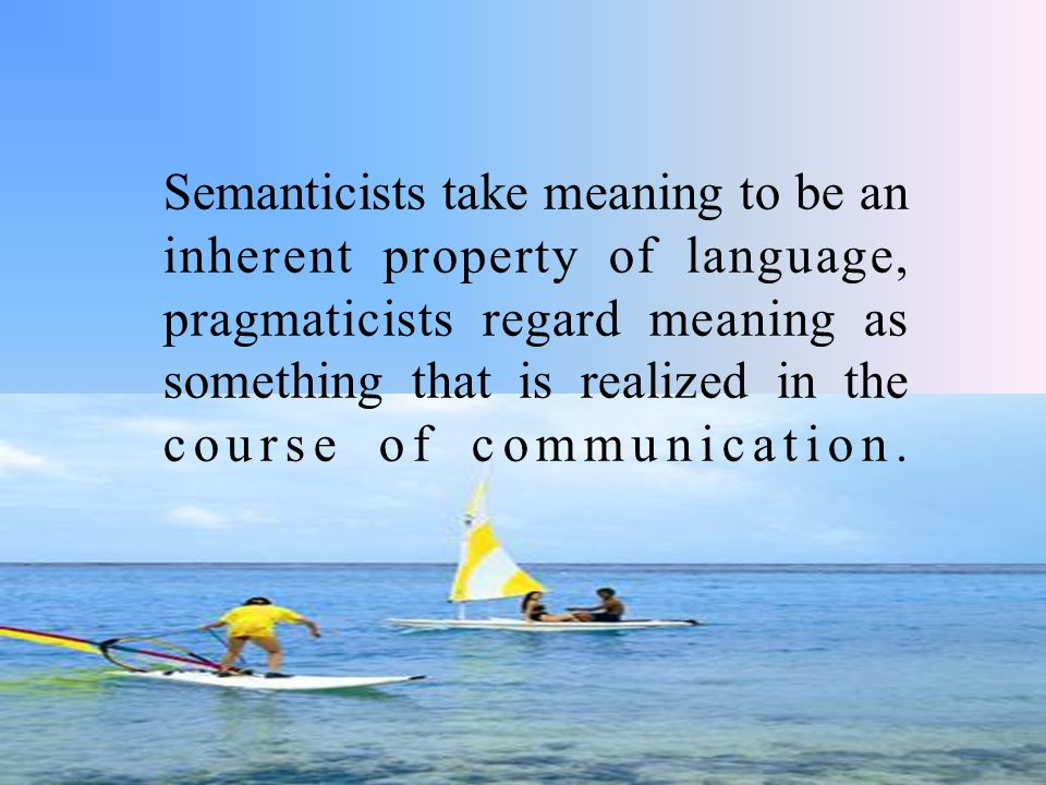 Semanticists take meaning to be an inherent property of language, pragmaticists regard meaning as something that is realized in the course of communication.