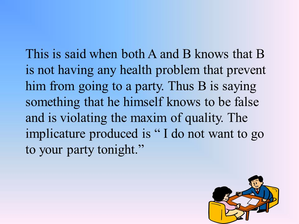 This is said when both A and B knows that B is not having any health problem that prevent him from going to a party.