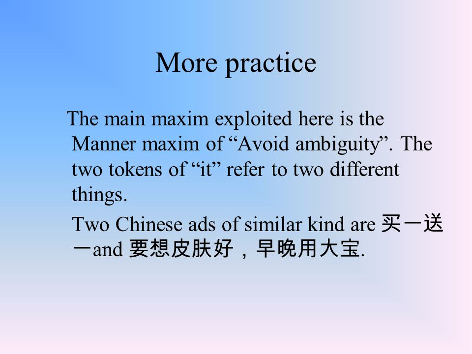 More practice The main maxim exploited here is the Manner maxim of Avoid ambiguity . The two tokens of it refer to two different things.
