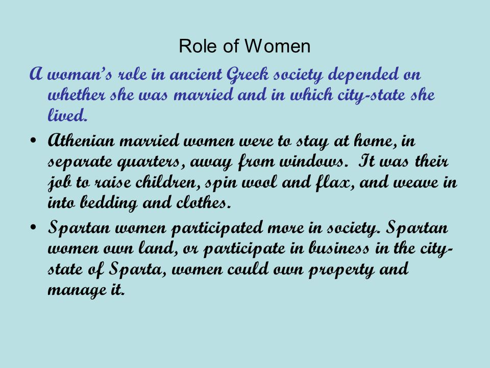 Role of Women A woman's role in ancient Greek society depended on whether she was married and in which city-state she lived.