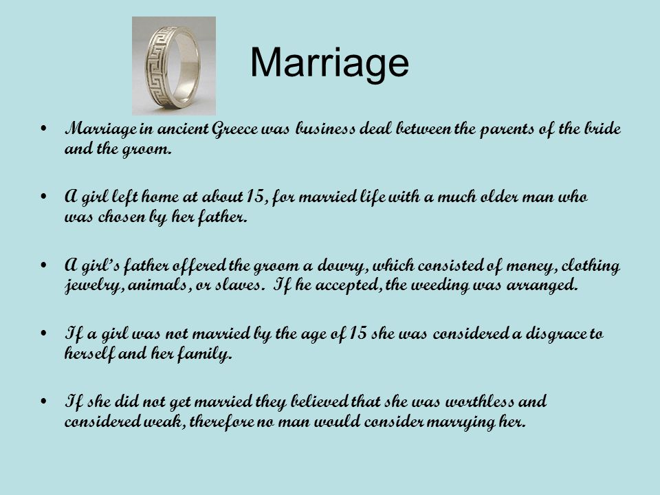 Marriage Marriage in ancient Greece was business deal between the parents of the bride and the groom.