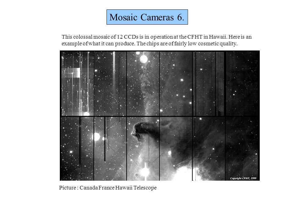 Mosaic Cameras 6. This colossal mosaic of 12 CCDs is in operation at the CFHT in Hawaii. Here is an.