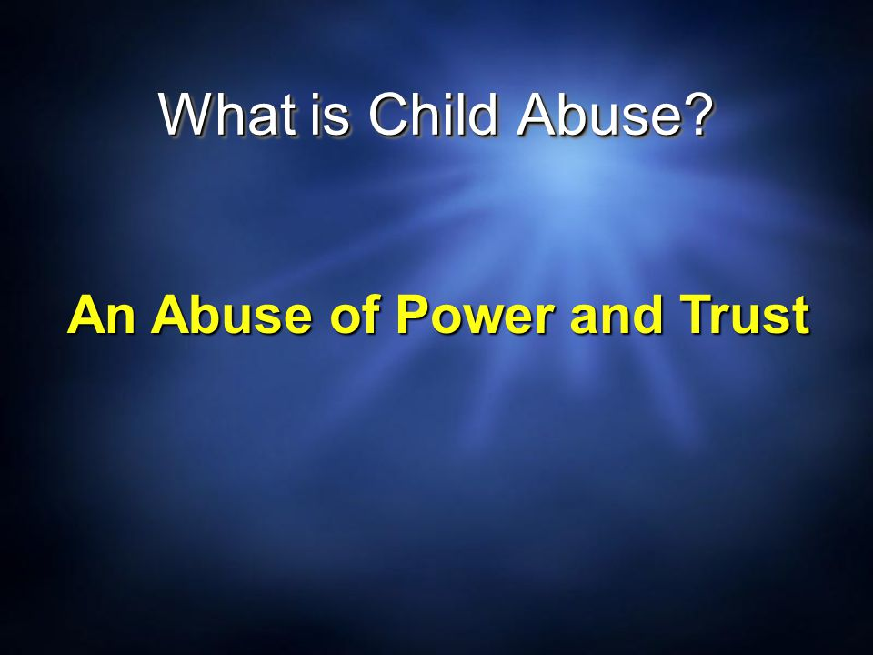 What is Child Abuse An Abuse of Power and Trust