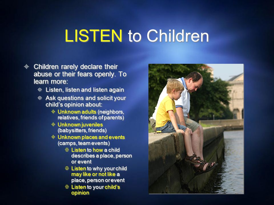 LISTEN to Children Children rarely declare their abuse or their fears openly. To learn more: Listen, listen and listen again.