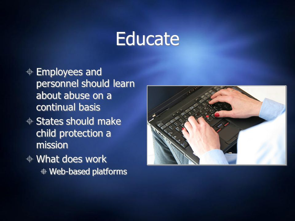 Educate Employees and personnel should learn about abuse on a continual basis. States should make child protection a mission.