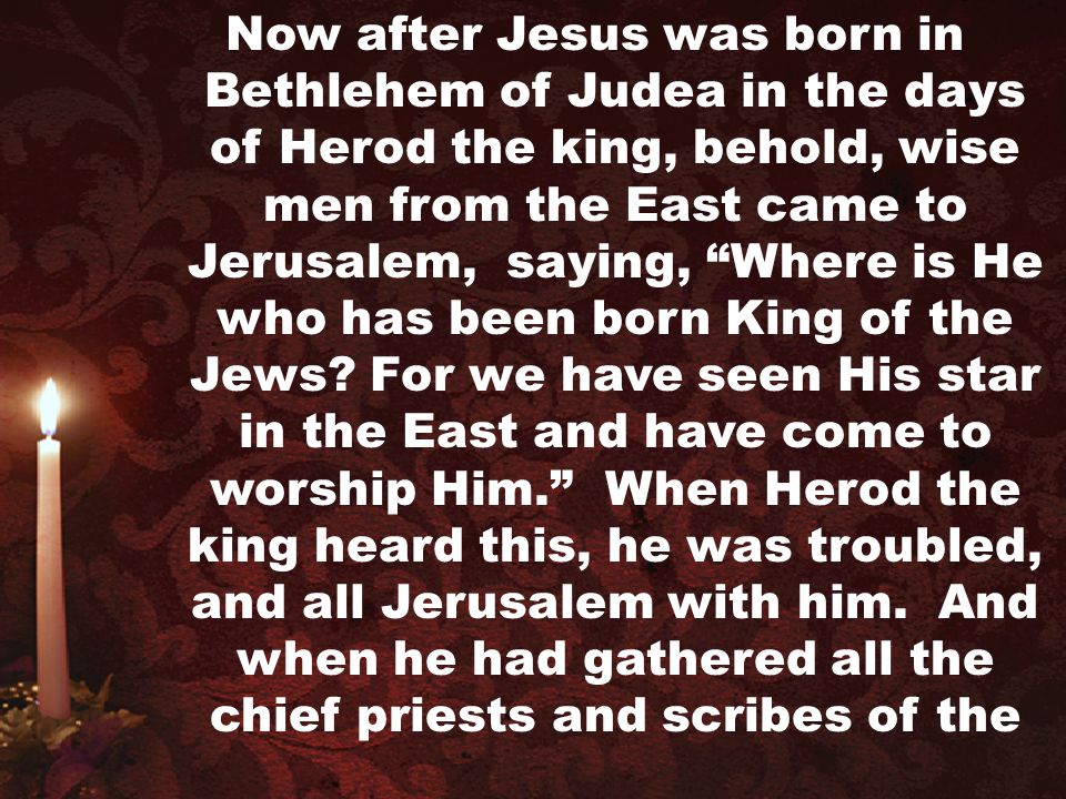 Now after Jesus was born in Bethlehem of Judea in the days of Herod the king, behold, wise men from the East came to Jerusalem, saying, Where is He who has been born King of the Jews.