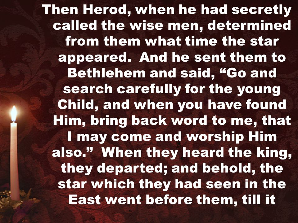 Then Herod, when he had secretly called the wise men, determined from them what time the star appeared.