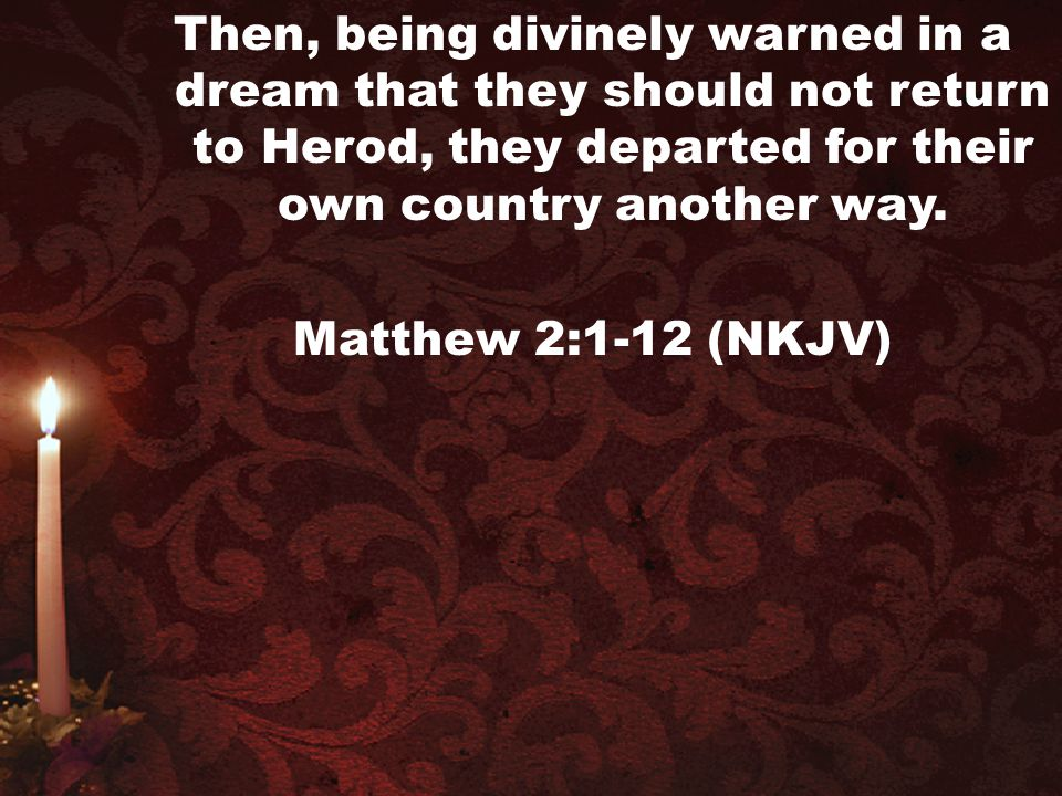 Then, being divinely warned in a dream that they should not return to Herod, they departed for their own country another way.
