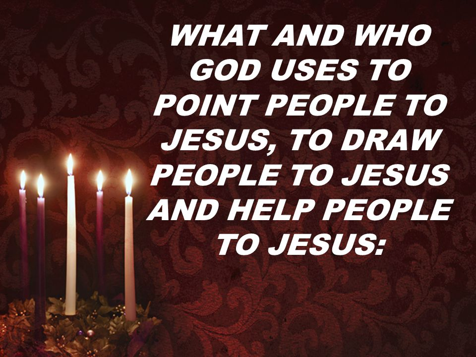WHAT AND WHO GOD USES TO POINT PEOPLE TO JESUS, TO DRAW PEOPLE TO JESUS AND HELP PEOPLE TO JESUS: