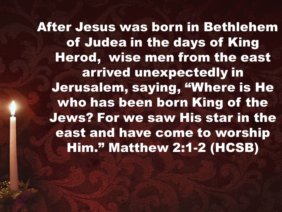 After Jesus was born in Bethlehem of Judea in the days of King Herod, wise men from the east arrived unexpectedly in Jerusalem, saying, Where is He who has been born King of the Jews.