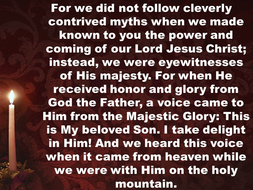 For we did not follow cleverly contrived myths when we made known to you the power and coming of our Lord Jesus Christ; instead, we were eyewitnesses of His majesty.
