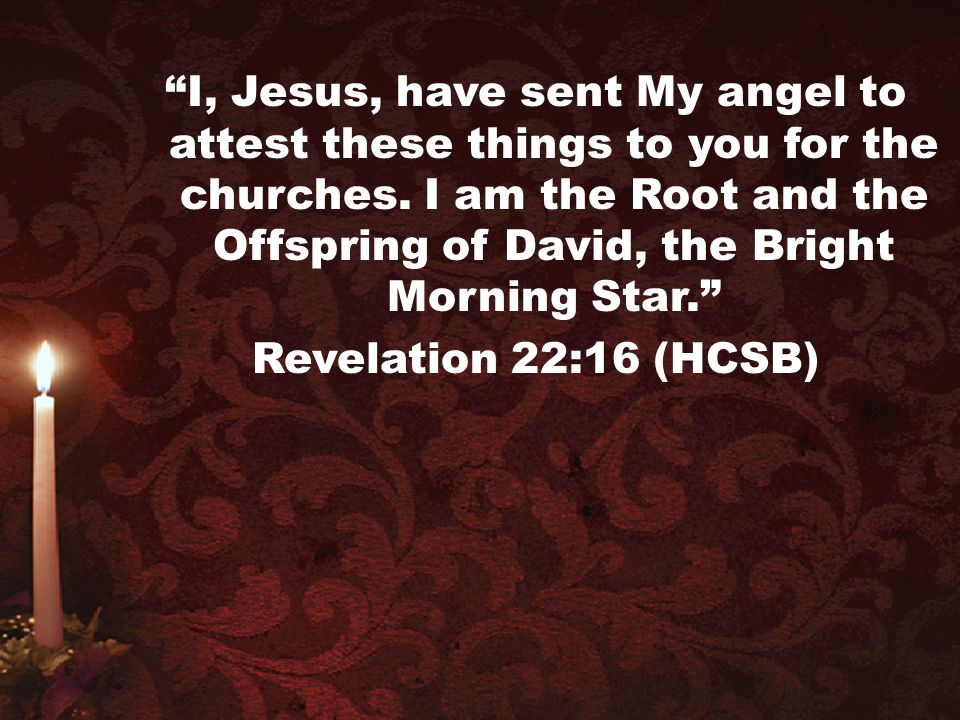 I, Jesus, have sent My angel to attest these things to you for the churches. I am the Root and the Offspring of David, the Bright Morning Star.