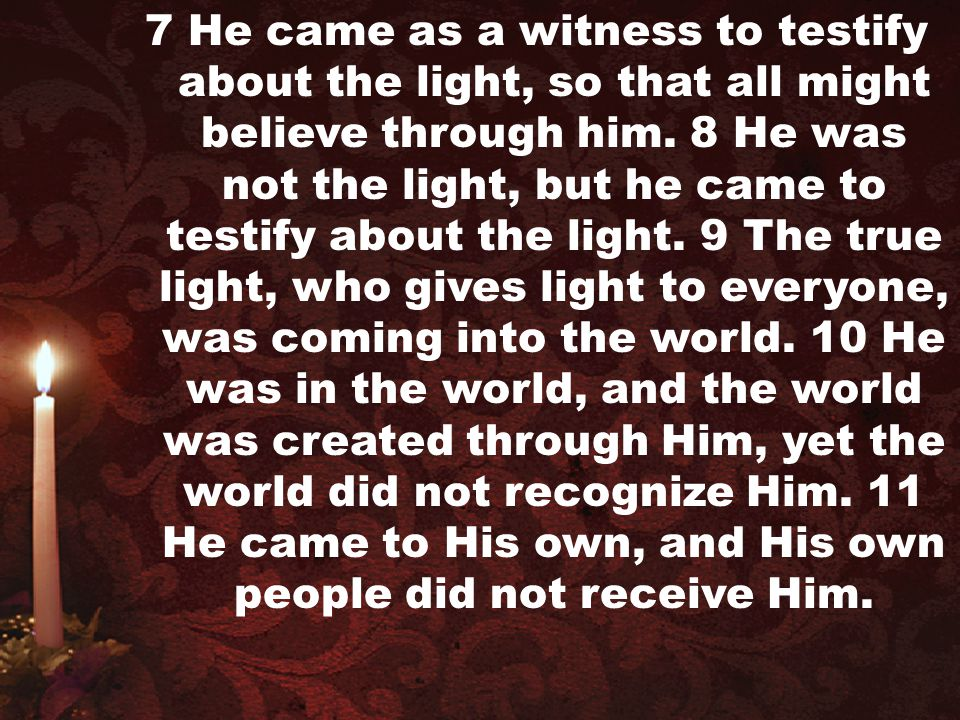 7 He came as a witness to testify about the light, so that all might believe through him.