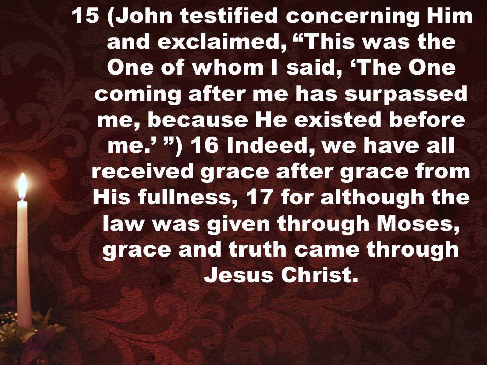15 (John testified concerning Him and exclaimed, This was the One of whom I said, 'The One coming after me has surpassed me, because He existed before me.' ) 16 Indeed, we have all received grace after grace from His fullness, 17 for although the law was given through Moses, grace and truth came through Jesus Christ.