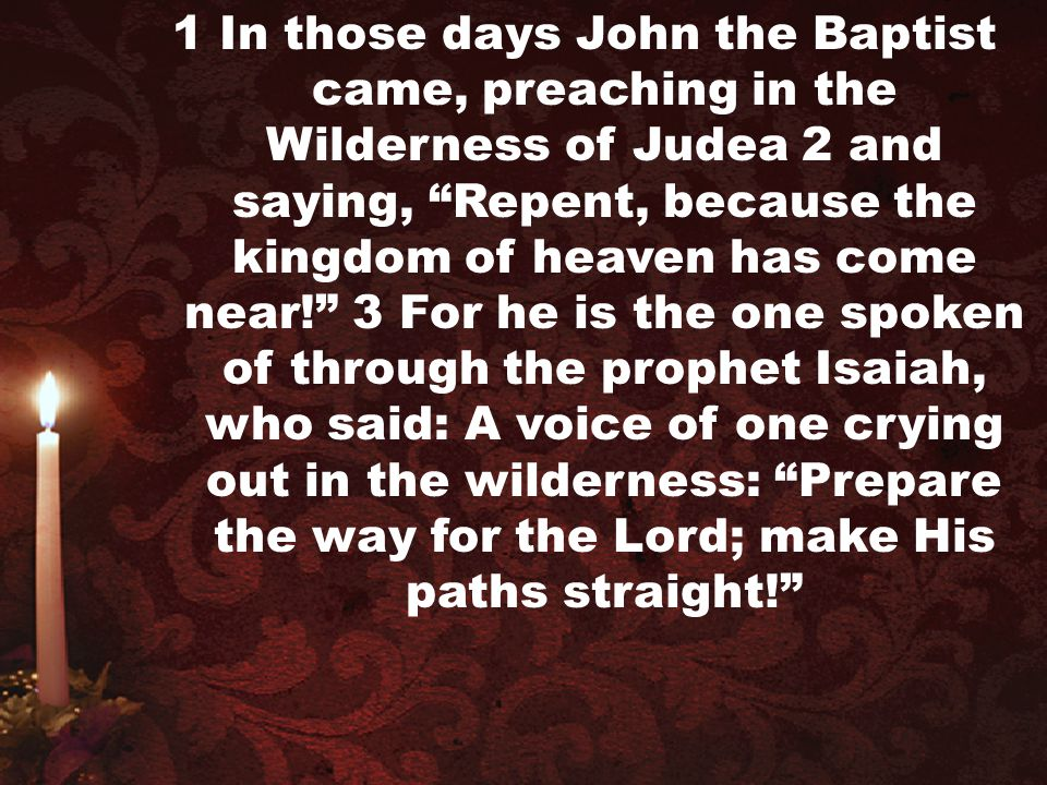 1 In those days John the Baptist came, preaching in the Wilderness of Judea 2 and saying, Repent, because the kingdom of heaven has come near! 3 For he is the one spoken of through the prophet Isaiah, who said: A voice of one crying out in the wilderness: Prepare the way for the Lord; make His paths straight!