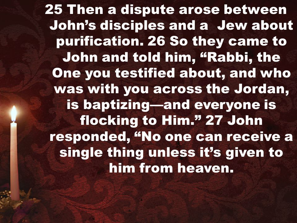 25 Then a dispute arose between John's disciples and a Jew about purification.