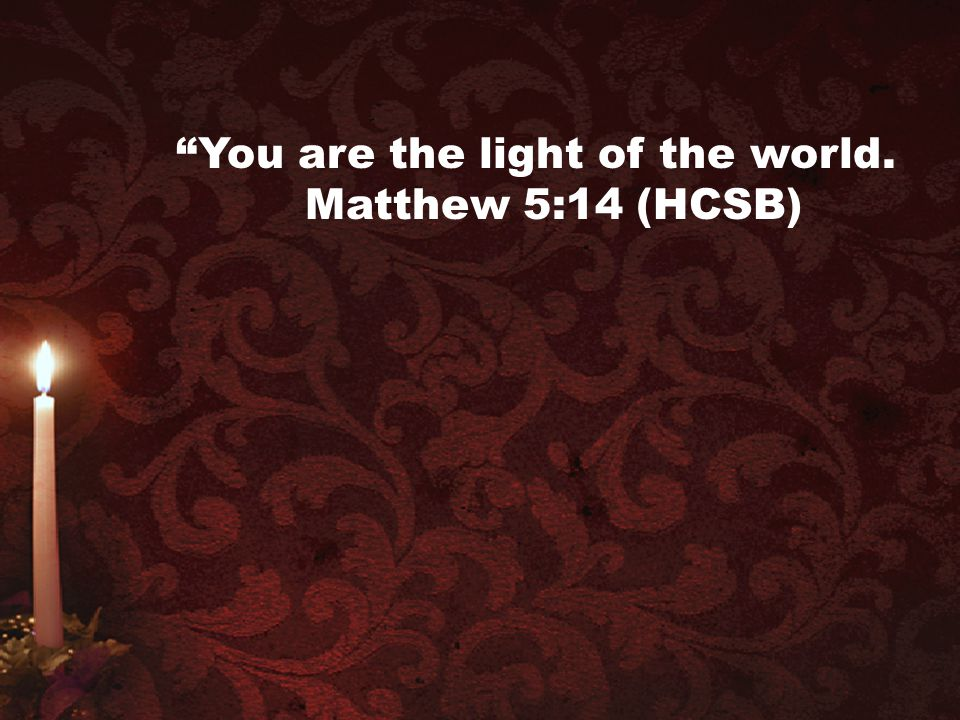 You are the light of the world. Matthew 5:14 (HCSB)