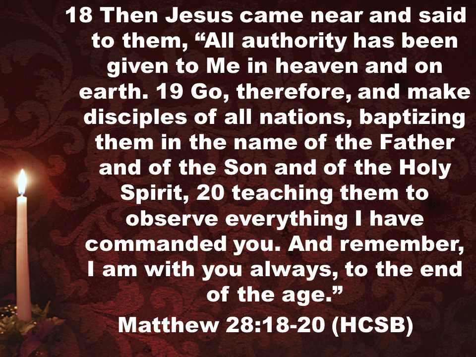 18 Then Jesus came near and said to them, All authority has been given to Me in heaven and on earth. 19 Go, therefore, and make disciples of all nations, baptizing them in the name of the Father and of the Son and of the Holy Spirit, 20 teaching them to observe everything I have commanded you. And remember, I am with you always, to the end of the age.