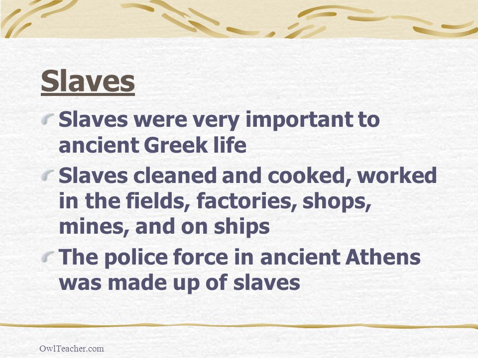 Slaves Slaves were very important to ancient Greek life