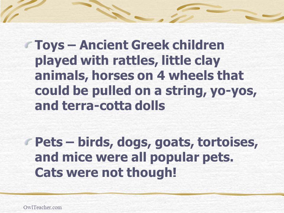 Toys – Ancient Greek children played with rattles, little clay animals, horses on 4 wheels that could be pulled on a string, yo-yos, and terra-cotta dolls