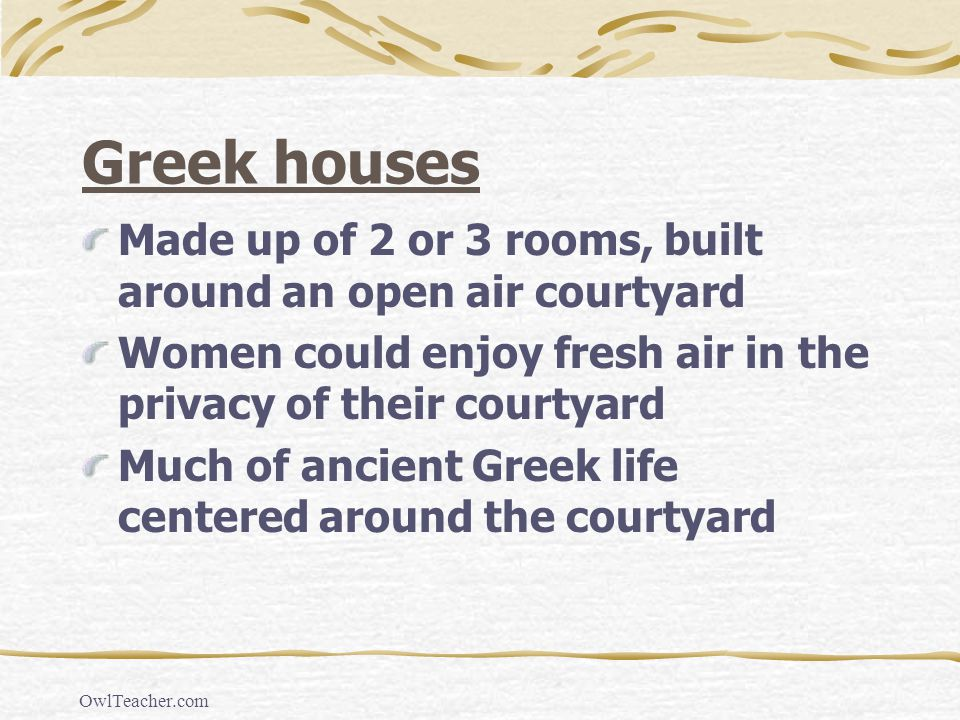 Greek houses Made up of 2 or 3 rooms, built around an open air courtyard. Women could enjoy fresh air in the privacy of their courtyard.