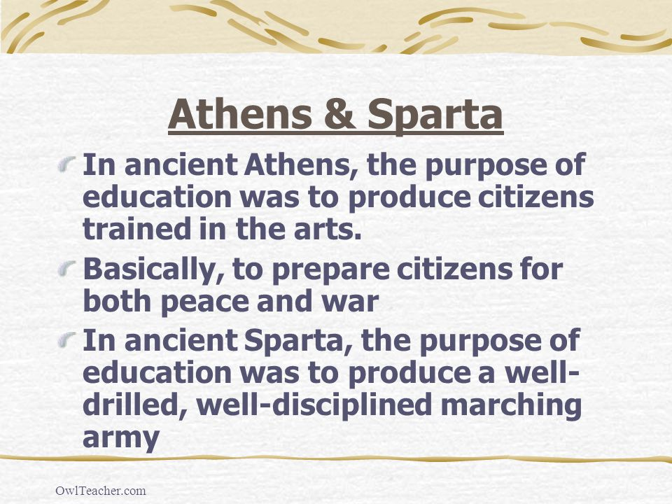 Athens & Sparta In ancient Athens, the purpose of education was to produce citizens trained in the arts.