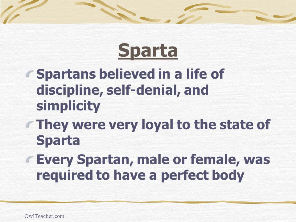 Sparta Spartans believed in a life of discipline, self-denial, and simplicity. They were very loyal to the state of Sparta.