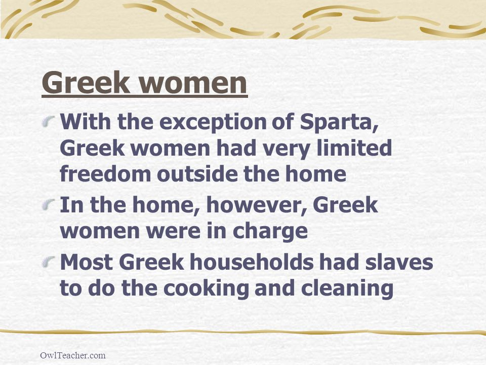 Greek women With the exception of Sparta, Greek women had very limited freedom outside the home. In the home, however, Greek women were in charge.