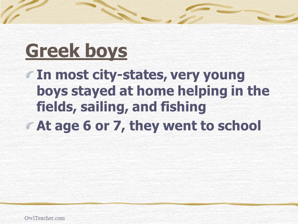 Greek boys In most city-states, very young boys stayed at home helping in the fields, sailing, and fishing.