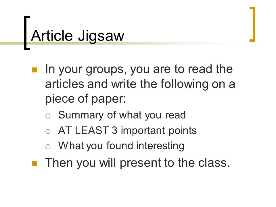 Article Jigsaw In your groups, you are to read the articles and write the following on a piece of paper: