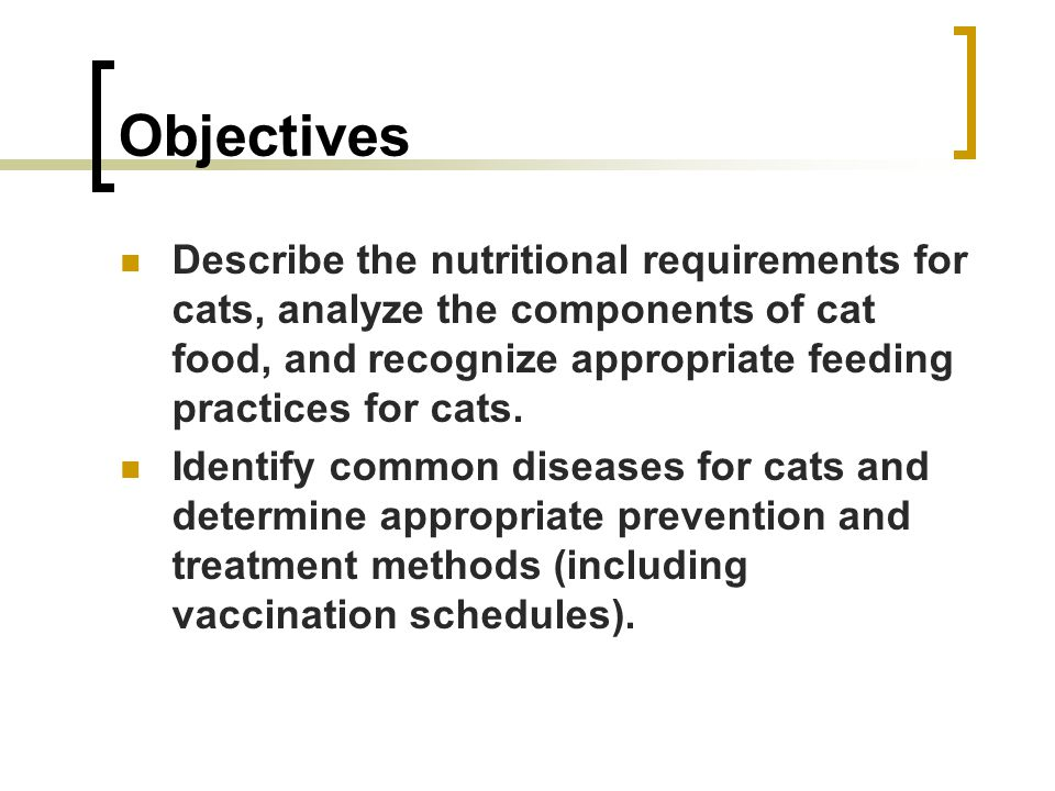 Objectives Describe the nutritional requirements for cats, analyze the components of cat food, and recognize appropriate feeding practices for cats.