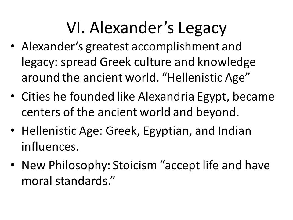 VI. Alexander's Legacy Alexander's greatest accomplishment and legacy: spread Greek culture and knowledge around the ancient world. Hellenistic Age